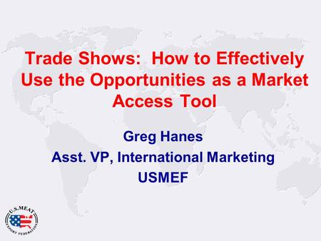 Trade Shows: How to Effectively Use the Opportunities as a Market Access Tool Greg Hanes Asst. VP, International Marketing USMEF.