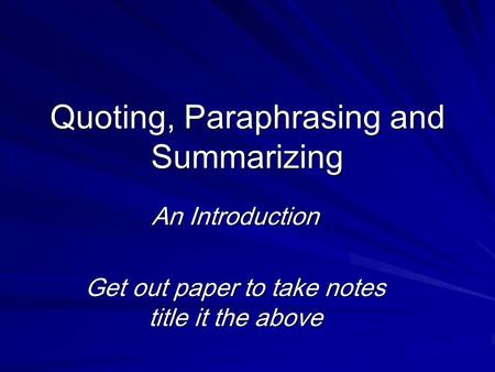 Quoting, Paraphrasing and Summarizing An Introduction Get out paper to take notes title it the above.