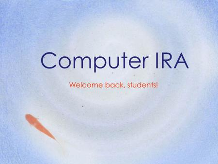 Computer IRA Welcome back, students!.
