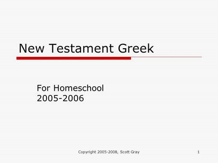 Copyright 2005-2008, Scott Gray1 New Testament Greek For Homeschool 2005-2006.