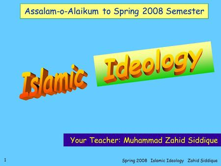 1 Spring 2008 Islamic Ideology Zahid Siddique Assalam-o-Alaikum to Spring 2008 Semester Your Teacher: Muhammad Zahid Siddique.