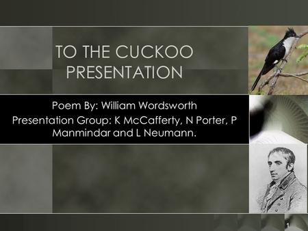 1 TO THE CUCKOO PRESENTATION Poem By: William Wordsworth Presentation Group: K McCafferty, N Porter, P Manmindar and L Neumann.