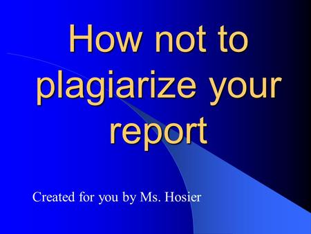 How not to plagiarize your report Created for you by Ms. Hosier.