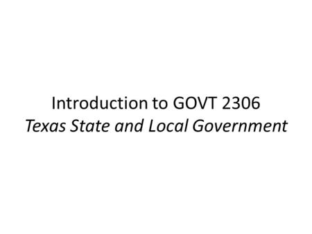 Introduction to GOVT 2306 Texas State and Local Government.