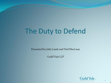 1 The Duty to Defend Presented by Julie Lamb and Neil MacLean Guild Yule LLP.