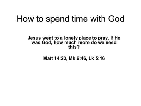 How to spend time with God Jesus went to a lonely place to pray. If He was God, how much more do we need this? Matt 14:23, Mk 6:46, Lk 5:16.