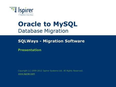 Www.ispirer.com Oracle to MySQL Database Migration SQLWays - Migration Software Presentation Copyright (c) 1999-2012 Ispirer Systems Ltd. All Rights Reserved.