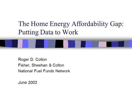 The Home Energy Affordability Gap: Putting Data to Work Roger D. Colton Fisher, Sheehan & Colton National Fuel Funds Network June 2003.