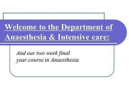 Welcome to the Department of Anaesthesia & Intensive care: And our two week final year course in Anaesthesia.