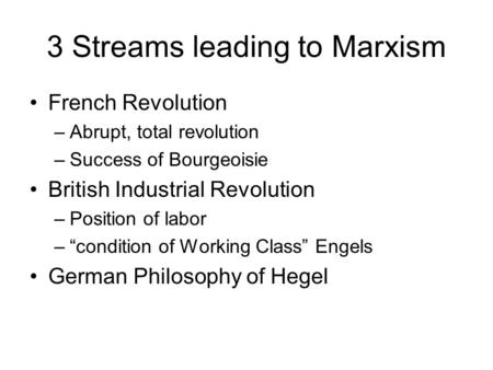 3 Streams leading to Marxism French Revolution –Abrupt, total revolution –Success of Bourgeoisie British Industrial Revolution –Position of labor –condition.