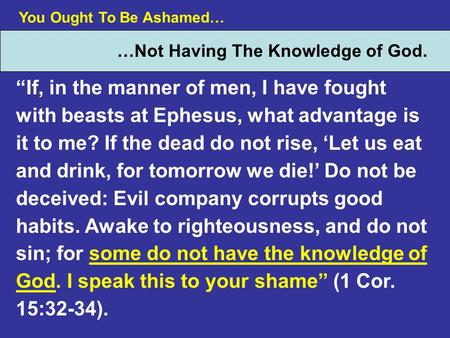 You Ought To Be Ashamed… …Not Having The Knowledge of God. If, in the manner of men, I have fought with beasts at Ephesus, what advantage is it to me?