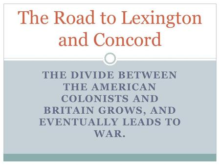 THE DIVIDE BETWEEN THE AMERICAN COLONISTS AND BRITAIN GROWS, AND EVENTUALLY LEADS TO WAR. The Road to Lexington and Concord.