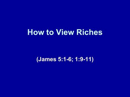 How to View Riches (James 5:1-6; 1:9-11). Brief Review This lesson represents our fifteenth installment in this series of lessons taken from the book.
