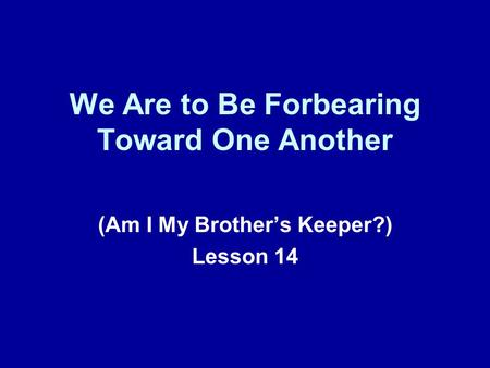 We Are to Be Forbearing Toward One Another (Am I My Brothers Keeper?) Lesson 14.