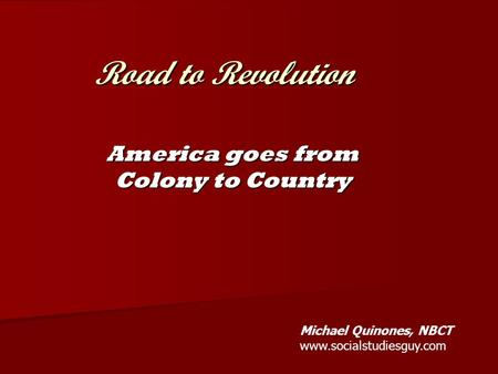 Road to Revolution America goes from Colony to Country Michael Quinones, NBCT www.socialstudiesguy.com.
