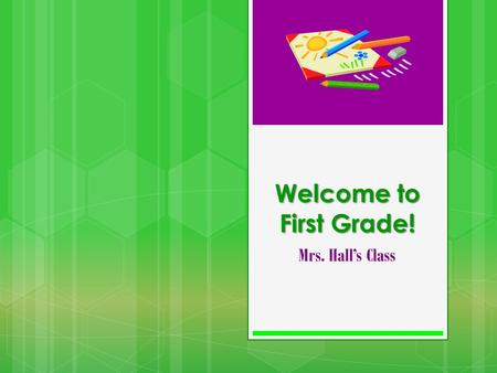 Welcome to First Grade! Mrs. Halls Class. Our Class Schedule 8:00-8:25 Skills Practice, Problem of the Day, RAP, Handwriting 8:25 – 9:25 Math 9:30-11:00.