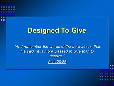 Designed To Give And remember the words of the Lord Jesus, that He said, It is more blessed to give than to receive. Acts 20:35.