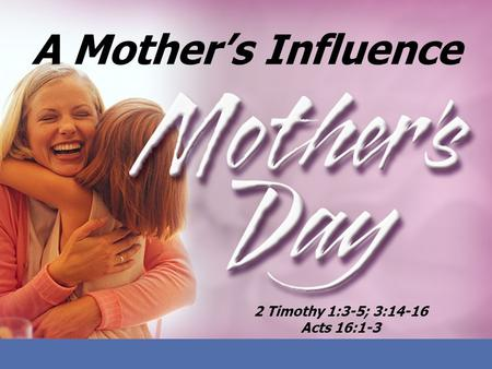 A Mothers Influence 2 Timothy 1:3-5; 3:14-16 Acts 16:1-3.