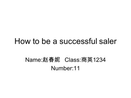How to be a successful saler Name: Class: 1234 Number:11.
