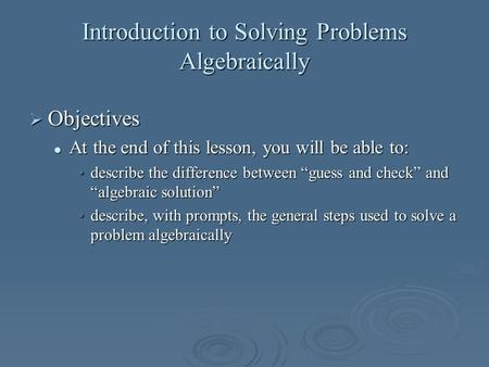 Introduction to Solving Problems Algebraically Objectives Objectives At the end of this lesson, you will be able to: At the end of this lesson, you will.