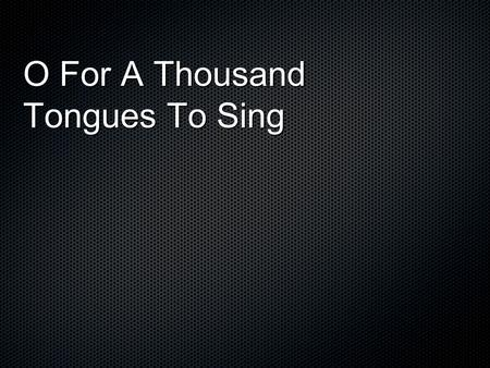 O For A Thousand Tongues To Sing. O for a thousand tongues to sing My great Redeemers praise, The glories of my God and King, The triumphs of His grace!
