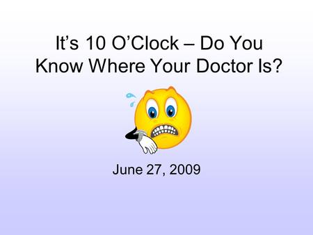 Its 10 OClock – Do You Know Where Your Doctor Is? June 27, 2009.