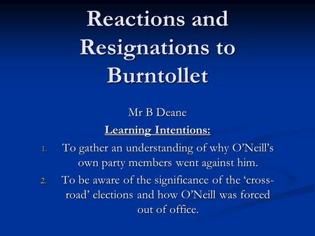 Reactions and Resignations to Burntollet Mr B Deane Learning Intentions: 1. To gather an understanding of why ONeills own party members went against him.