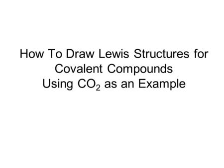 How To Draw Lewis Structures for Covalent Compounds Using CO 2 as an Example.