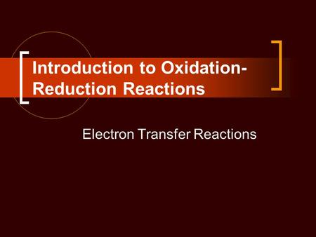 Introduction to Oxidation- Reduction Reactions Electron Transfer Reactions.