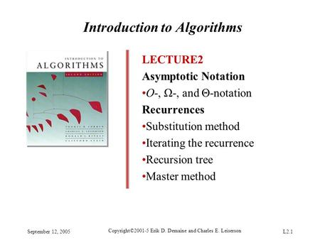 September 12, 2005 Copyright©2001-5 Erik D. Demaine and Charles E. Leiserson L2.1 Introduction to Algorithms LECTURE2 Asymptotic Notation O-, Ω-, and Θ-notation.