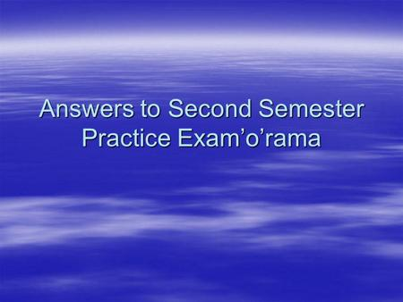 Answers to Second Semester Practice Examorama. Multiple Guess (2 points per question) Multiple Guess (2 points per question) 1. B 1. B 2. A 2. A 3. C.