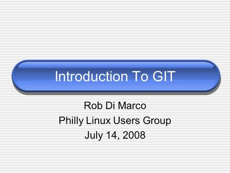 Introduction To GIT Rob Di Marco Philly Linux Users Group July 14, 2008.