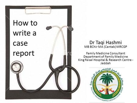 How to write a case report Dr Taqi Hashmi MB BChir MA (Cantab) MRCGP Family Medicine Consultant Department of Family Medicine King Faisal Hospital & Research.