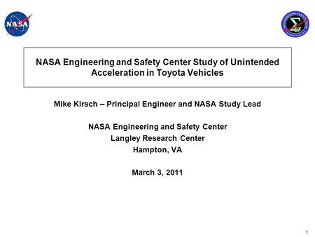 1 NASA Engineering and Safety Center Study of Unintended Acceleration in Toyota Vehicles Mike Kirsch – Principal Engineer and NASA Study Lead NASA Engineering.