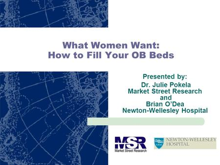 What Women Want: How to Fill Your OB Beds Presented by: Dr. Julie Pokela Market Street Research and Brian ODea Newton-Wellesley Hospital.