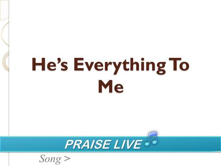 PRAISE LIVE PRAISE LIVE Song > Hes Everything To Me.