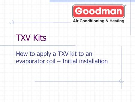 TXV Kits How to apply a TXV kit to an evaporator coil – Initial installation.