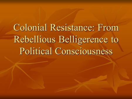 Colonial Resistance: From Rebellious Belligerence to Political Consciousness.
