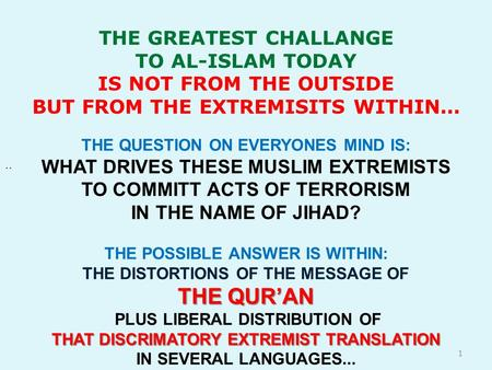 THE GREATEST CHALLANGE TO AL-ISLAM TODAY IS NOT FROM THE OUTSIDE BUT FROM THE EXTREMISITS WITHIN..... THE QUESTION ON EVERYONES MIND IS: WHAT DRIVES THESE.