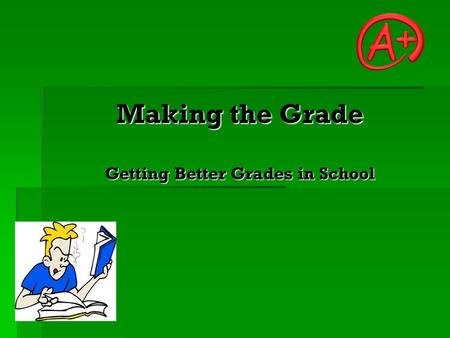Making the Grade Getting Better Grades in School.