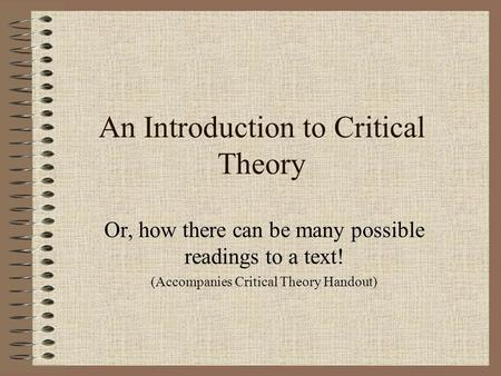 An Introduction to Critical Theory Or, how there can be many possible readings to a text! (Accompanies Critical Theory Handout)