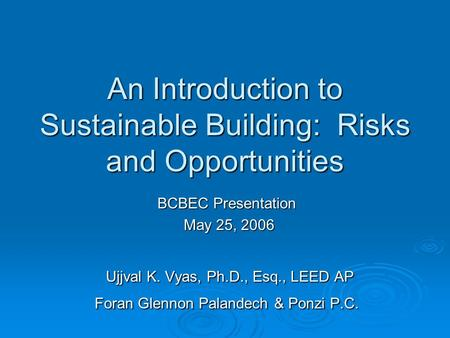 An Introduction to Sustainable Building: Risks and Opportunities BCBEC Presentation May 25, 2006 May 25, 2006 Ujjval K. Vyas, Ph.D., Esq., LEED AP Foran.