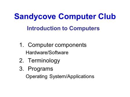 Sandycove Computer Club Introduction to Computers 1.Computer components Hardware/Software 2.Terminology 3.Programs Operating System/Applications.