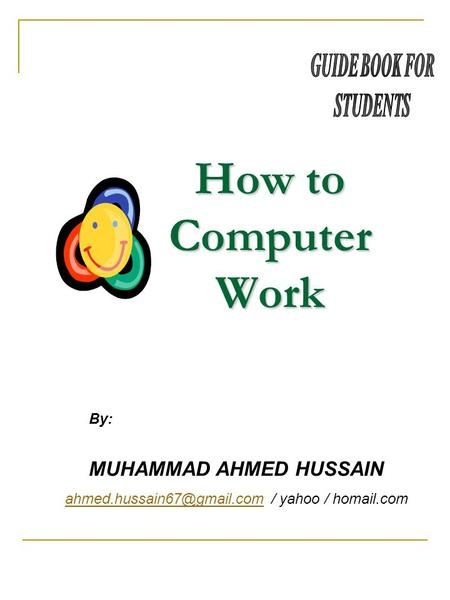 How to Computer Work MUHAMMAD AHMED HUSSAIN / yahoo / homail.com By: