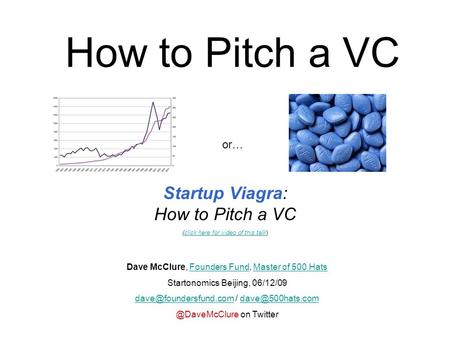How to Pitch a VC Startup Viagra: How to Pitch a VC (click here for video of this talk)click here for video of this talk Dave McClure, Founders Fund, Master.