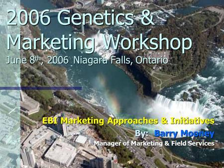 2006 Genetics & Marketing Workshop June 8 th, 2006Niagara Falls, Ontario EBI Marketing Approaches & Initiatives By: Barry Mooney Manager of Marketing &