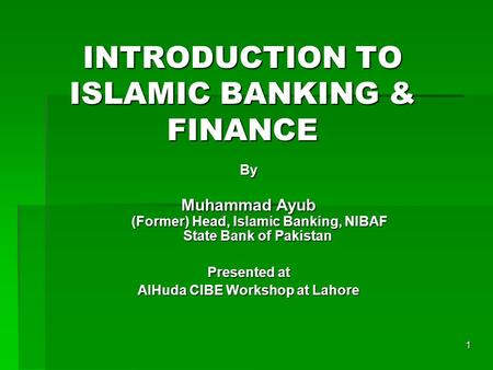 1 INTRODUCTION TO ISLAMIC BANKING & FINANCE By Muhammad Ayub (Former) Head, Islamic Banking, NIBAF State Bank of Pakistan Presented at AlHuda CIBE Workshop.