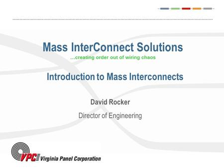 Mass InterConnect Solutions …creating order out of wiring chaos David Rocker Director of Engineering Introduction to Mass Interconnects.