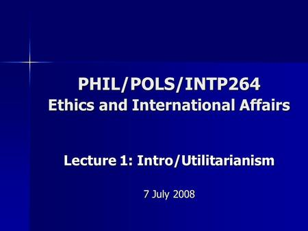 PHIL/POLS/INTP264 Ethics and International Affairs Lecture 1: Intro/Utilitarianism 7 July 2008.