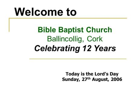 Welcome to Bible Baptist Church Ballincollig, Cork Celebrating 12 Years Today is the Lords Day Sunday, 27 th August, 2006.